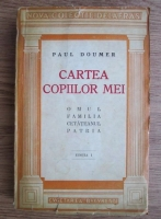 Paul Doumer - Cartea copiilor mei. Omul, familia, cetateanul, patria (1932)
