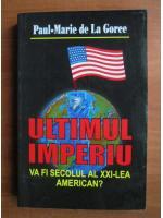 Anticariat: Paul Marie de la Gorce - Ultimul imperiu. va fi secolul al XX-lea american?