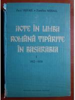 Paul Mihail - Acte in limba romana tiparite in Basarabia (volumul 1, 1812-1830)
