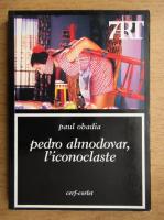 Anticariat: Paul Obadia - Pedro Almodovar, l'iconoclaste. Pepi, Kika, Victor, Manuela et les autres