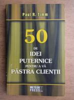 Anticariat: Paul R. Timm - 50 de idei puternice pentru a va pastra clientii