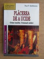 Paul Stefanescu - Placerea de a ucide. Crime insolite, criminali celebri