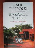 Paul Theroux - Bazarul pe roti. Cu trenul prin Asia