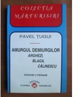 Pavel Tugui - Amurgul demiurgilor Arghezi, Blaga, Calinescu