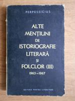 Anticariat: Perpessicius - Alte mentiuni de istoriografie literara si folclor 1963-1967 (volumul 3)