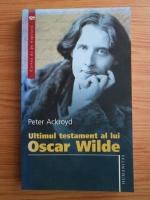 Anticariat: Peter Ackroyd - Ultimul testament al lui Oscar Wilde
