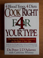 Anticariat: Peter J. D Adamo - 4 blood types, 4 diets. Cook right for your type