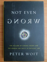 Anticariat: Peter Woit - Not even wrong. The failure of string theory and the search for unity in physical law