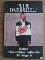 Anticariat: Petre Barbulescu - Drama minoritatilor nationale din Ungaria