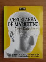 Anticariat: Petre Datculescu - Cercetarea de marketing. Cum sa patrunzi in mintea consumatorului, cum masori si cum analizezi informatia