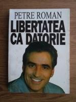Petre Roman - Libertatea ca datorie
