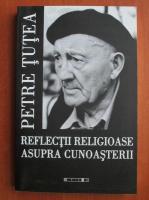 Petre Tutea - Reflectii religioase asupra cunoasterii