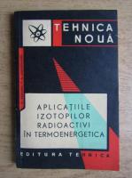 Petre Vezeanu - Aplicatiile izotopilor radioactivi in termoenergetica