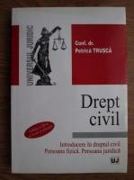 Petrica Trusca - Drept civil. Introducere in dreptul civil. Persoana fizica. Persoana juridica