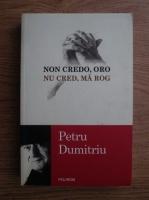 Petru Dumitriu - Non credo, oro. Nu cred, ma rog