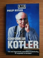 Philip Kotler - Conform lui Kotler. Cea mai importanta autoritate in marketing iti raspunde la intrebari