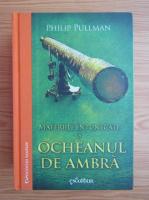 Philip Pullman - Materiile intunecate, volumul 3. Ocheanul de ambra