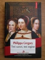 Philippa Gregory - Trei surori, trei regine