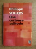 Anticariat: Philippe Sollers - Une curieuse solitude