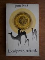 Anticariat: Pierre Benoit - Koenigsmark. Atlantida