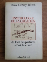 Anticariat: Pierre Debray Ritzen - Psychologie de la creation, de l art des parfums a l art litteraire