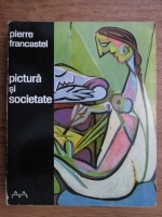 Pierre Francastel - Pictura si societate. Nasterea si distrugerea unui spatiu plastic de la renastere la cubism
