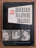 Pierre Leprohon - Maestrii filmului francez. De la Abel Gance la Jean Luc Godard