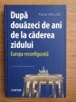 Pierre Verluise - Dupa 20 de ani de la caderea zidului. Europa reconfigurata