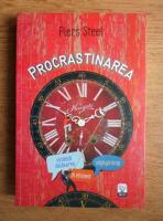 Piers Steel - Procrastinarea. Vindeca deplasarea, castiga timp, fii eficient
