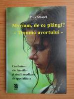 Anticariat: Pius Stossel - Myriam, de ce plangi? Trauma avortului