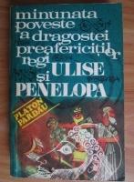 Platon Pardau - Minunata poveste a dragostei preafericitilor regi Ulise si Penelopa