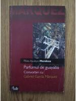 Anticariat: Plinio Apuleyo Mendoza - Parfumul de guayaba. Convorbiri cu Gabriel Garcia Marquez