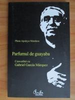 Plinio Apuleyo Mendoza - Parfumul de guayaba. Convorbiri cu Gabriel Garcia Marquez