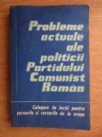 Anticariat: Probleme actuale ale politicii Partidului Comunist Roman. Culegere de lectii pentru cursurile si cercurile de la orase