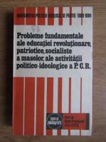 Anticariat: Probleme fundamentale ale educatiei revolutionare, patriotice, socialiste a maselor, ale activitatii politico-ideologice a P.C.R.