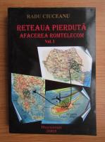 Radu Ciuceanu - Reteaua pierduta, volumul 1. Afacerea Romtelecom