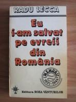 Anticariat: Radu Lecca - Eu i-am salvat pe evreii din Romania