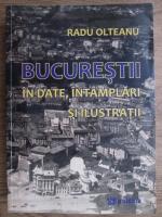 Anticariat: Radu Olteanu - Bucurestii in date, intamplari si ilustratii