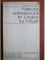 Anticariat: Radu Stoichita - Natura conceptului in logica lui Hegel