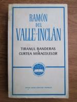 Anticariat: Ramon Del Valle Inclan - Tiranul Banderas, Curtea Miracolelor