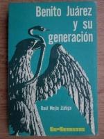 Anticariat: Raul Mejia Zuniga - Benito Juarez y su generation