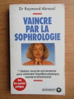 Anticariat: Raymond Abrezol - Vaincre par la sophrologie