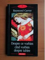 Anticariat: Raymond Carver - Despre ce vorbim cand vorbim despre iubire