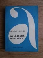 Raymond Chandler - Asta seara, Marlowe