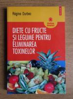 Regine Durbec - Diete cu fructe si legume pentru eliminarea toxinelor