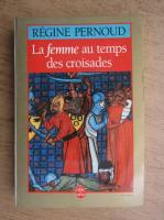 Regine Pernoud - La femme au temps des croisades