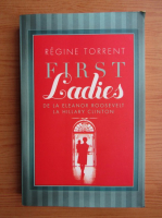Anticariat: Regine Torrent - First ladies. De la Eleanor Roosevelt la Hillary Clinton