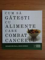 Anticariat: Richard Beliveau - Cum sa gatesti cu alimente care combat cancerul