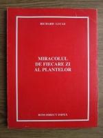 Richard Lucas - Miracolul de fiecare zi al plantelor