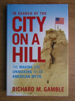 Anticariat: Richard M. Gamble - In search of the city on a hill. The making and unmaking of an american myth
